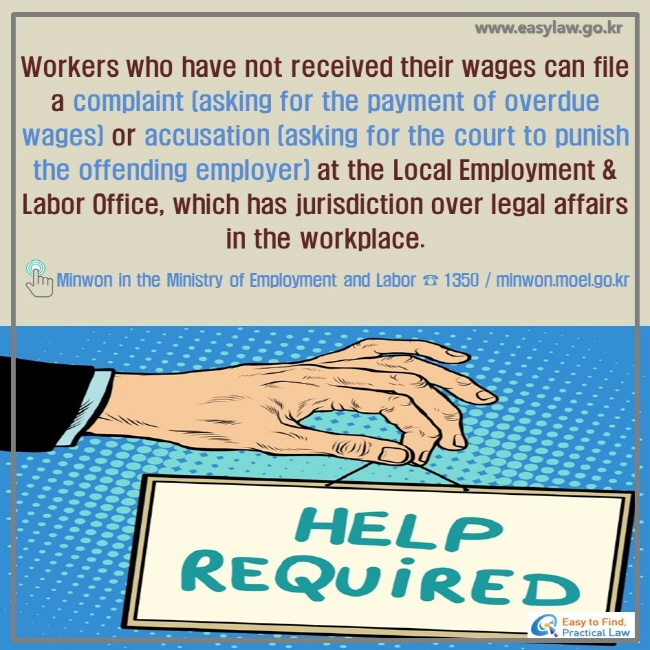 Workers who have not received their wages can file a complaint (asking for the payment of overdue wages) or accusation (asking for the court to punish the offending employer) at the Local Employment & Labor Office, which has jurisdiction over legal affairs in the workplace. ! Minwon in the Ministry of Employment and Labor ☎ 1350 / minwon.moel.go.kr